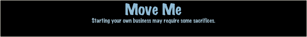 Move Me Starting your own business may require some sacrifices.